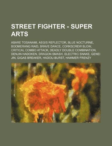 9781234780159: Street Fighter - Super Arts: Abare Tosanami, Aegis Reflector, Blue Nocturne, Boomerang Raid, Brave Dance, Corkscrew Blow, Critical Combo Attack, De
