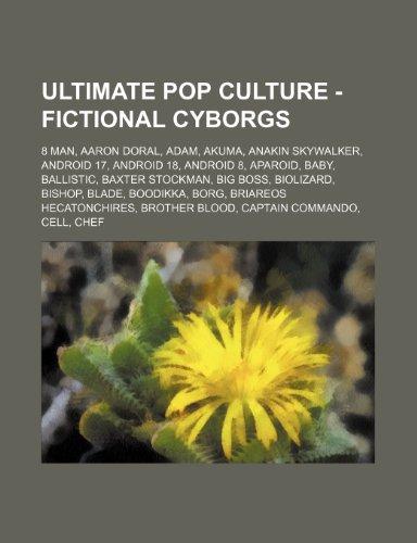 9781234785499: Ultimate Pop Culture - Fictional Cyborgs: 8 Man, Aaron Doral, Adam, Akuma, Anakin Skywalker, Android 17, Android 18, Android 8, Aparoid, Baby, Ballist
