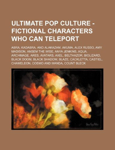 9781234785581: Ultimate Pop Culture - Fictional Characters Who Can Teleport: Abra, Kadabra, and Alakazam, Akuma, Alex Russo, Amy Madison, Ansem the Wise, Anya Jenkin