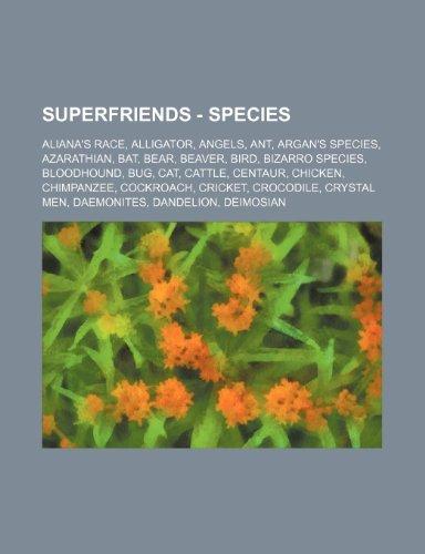 9781234791933: Superfriends - Species: Aliana's Race, Alligator, Angels, Ant, Argan's Species, Azarathian, Bat, Bear, Beaver, Bird, Bizarro Species, Bloodhou