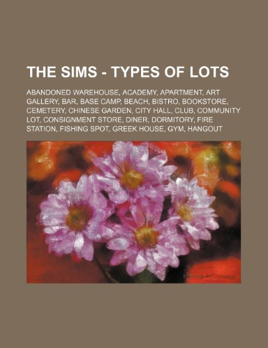 9781234792954: The Sims - Types of Lots: Abandoned Warehouse, Academy, Apartment, Art Gallery, Bar, Base Camp, Beach, Bistro, Bookstore, Cemetery, Chinese Gard