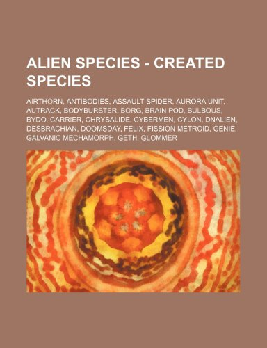 9781234793586: Alien Species - Created Species: Airthorn, Antibodies, Assault Spider, Aurora Unit, Autrack, Bodyburster, Borg, Brain Pod, Bulbous, Bydo, Carrier, Chr