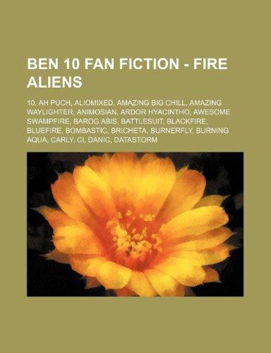 9781234796020: Ben 10 Fan Fiction - Fire Aliens: 10, Ah Puch, Aliomixed, Amazing Big Chill, Amazing Waylighter, Animosian, Ardor Hyacintho, Awesome Swampfire, Barog