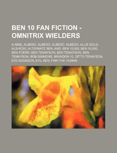9781234796082: Ben 10 Fan Fiction - Omnitrix Wielders: A-Nine, Albedo, Albedo, Albedo, Albedo, Allie Gold, Alshedo, Alternate Ben, And, Ben 10,000, Ben 10,000, Ben F