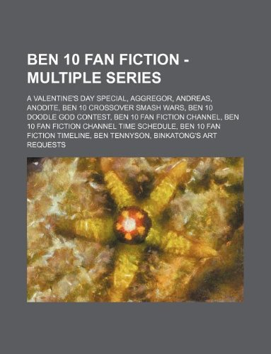 9781234796099: Ben 10 Fan Fiction - Multiple Series: A Valentine's Day Special, Aggregor, Andreas, Anodite, Ben 10 Crossover Smash Wars, Ben 10 Doodle God Contest, B