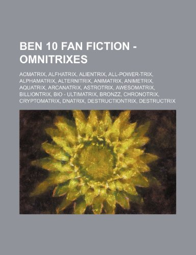 9781234796181: Ben 10 Fan Fiction - Omnitrixes: Acmatrix, Alfhatrix, Alientrix, All-Power-Trix, Alphamatrix, Alternitrix, Animatrix, Animetrix, Aquatrix, Arcanatrix,