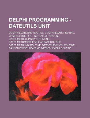 9781234803834: Delphi Programming - DateUtils Unit: CompareDateTime Routine, CompareDate Routine, CompareTime Routine, DateOf Routine, DateTimeToJulianDate Routine, ... DayOfTheMonth Routine, DayOfTheWeek Routine