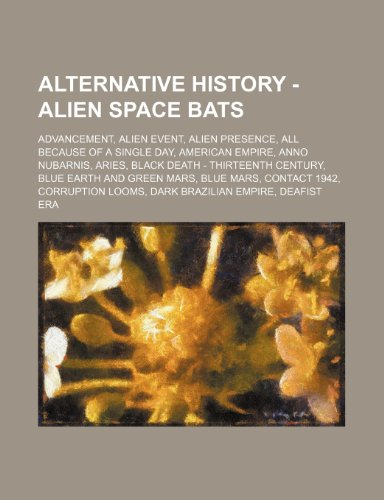 9781234808181: Alternative History - Alien Space Bats: Advancement, Alien Event, Alien Presence, All Because of a Single Day, American Empire, Anno Nubarnis, Aries, ... Blue Mars, Contact 1942, Corruption Looms, D