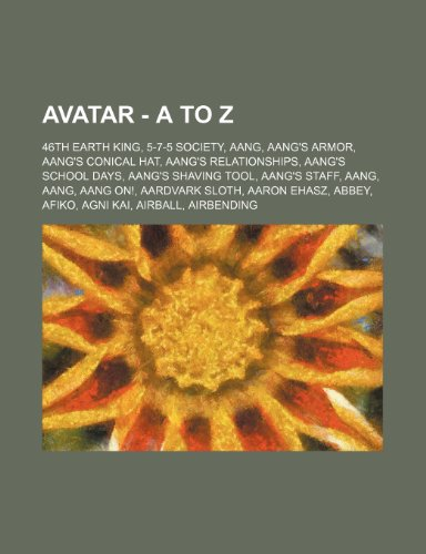 9781234808815: Avatar - A to Z: 46th Earth King, 5-7-5 Society, Aang, Aang's Armor, Aang's Conical Hat, Aang's Relationships, Aang's School Days, Aang