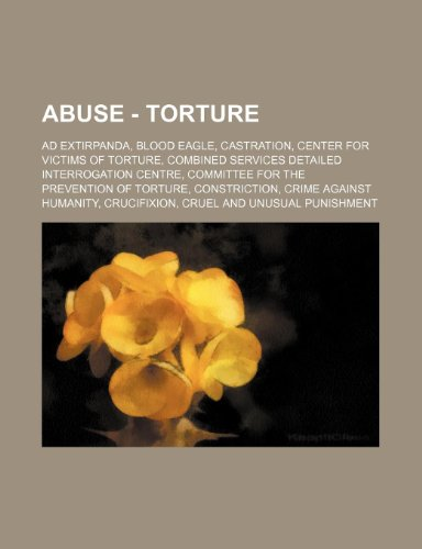 9781234810924: Abuse - Torture: Ad Extirpanda, Blood Eagle, Castration, Center for Victims of Torture, Combined Services Detailed Interrogation Centre