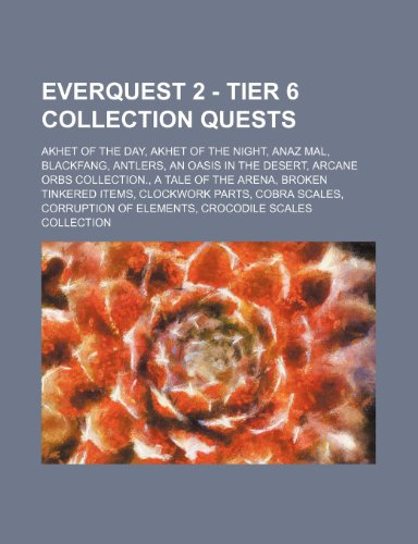 9781234811037: EverQuest 2 - Tier 6 Collection Quests: Akhet of the Day, Akhet of the Night, Anaz Mal, Blackfang, Antlers, An Oasis in the Desert, Arcane Orbs ... Parts, Cobra Scales, Corruption of Elements,