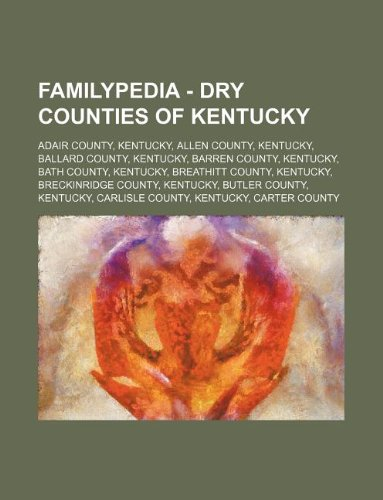 9781234811266: Familypedia - Dry Counties of Kentucky: Adair County, Kentucky, Allen County, Kentucky, Ballard County, Kentucky, Barren County, Kentucky, Bath County
