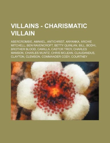 9781234814519: Villains - Charismatic Villain: Abercrombie, Amnael, Antichrist, Anyanka, Archie Mitchell, Ben Ravencroft, Betty Quinlan, Bill, Bodhi, Brother Blood,