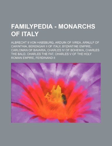 9781234815547: Familypedia - Monarchs of Italy: Albrecht II Von Habsburg, Arduin of Ivrea, Arnulf of Carinthia, Berengar II of Italy, Byzantine Empire, Carloman of B