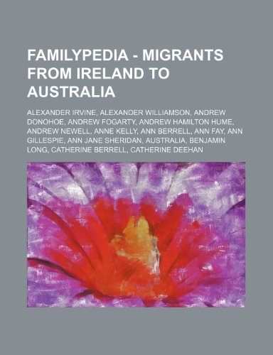 9781234815578: Familypedia - Migrants from Ireland to Australia: Alexander Irvine, Alexander Williamson, Andrew Donohoe, Andrew Fogarty, Andrew Hamilton Hume, Andrew