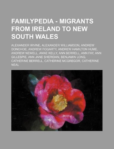 9781234815585: Familypedia - Migrants from Ireland to New South Wales: Alexander Irvine, Alexander Williamson, Andrew Donohoe, Andrew Fogarty, Andrew Hamilton Hume,