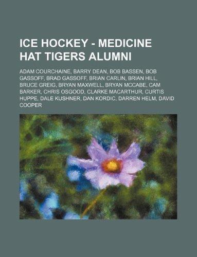 9781234815844: Ice Hockey - Medicine Hat Tigers Alumni: Adam Courchaine, Barry Dean, Bob Bassen, Bob Gassoff, Brad Gassoff, Brian Carlin, Brian Hill, Bruce Greig, Br