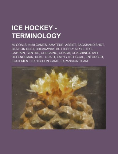 9781234816643: Ice Hockey - Terminology: 50 goals in 50 games, Amateur, Assist, Backhand shot, Best-on-best, Breakaway, Butterfly style, Bye, Captain, Centre, ... goal, Enforcer, Equipment, Exhibition game,