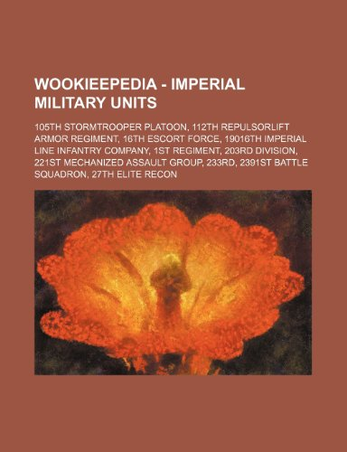 9781234816957: Wookieepedia - Imperial Military Units: 105th Stormtrooper Platoon, 112th Repulsorlift Armor Regiment, 16th Escort Force, 19016th Imperial Line Infant