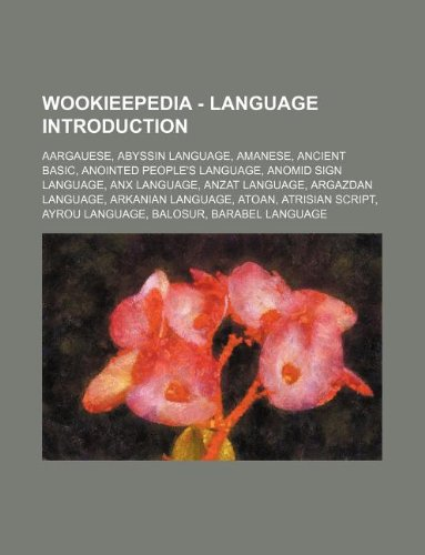 9781234816995: Wookieepedia - Language Introduction: Aargauese, Abyssin Language, Amanese, Ancient Basic, Anointed People's Language, Anomid Sign Language, Anx Langu
