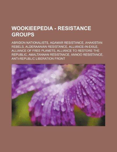 9781234817718: Wookieepedia - Resistance Groups: Abridon Nationalists, Agamar Resistance, Ahakistan Rebels, Alderaanian Resistance, Alliance-In-Exile, Alliance of Fr