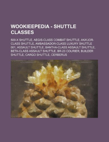 9781234817954: Wookieepedia - Shuttle Classes: 500-X Shuttle, Aegis-Class Combat Shuttle, Aka'jor-Class Shuttle, Ambassador-Class Luxury Shuttle 001, Assault Shuttle