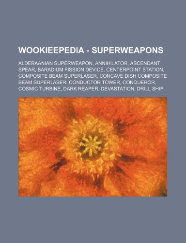 9781234818258: Wookieepedia - Superweapons: Alderaanian Superweapon, Annihilator, Ascendant Spear, Baradium Fission Device, Centerpoint Station, Composite Beam Su