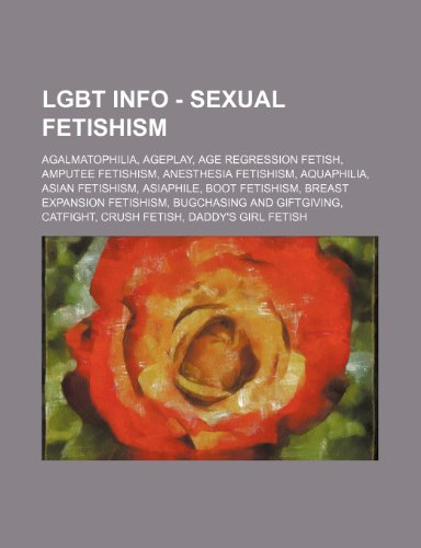 9781234819194: Lgbt Info - Sexual Fetishism: Agalmatophilia, Ageplay, Age Regression Fetish, Amputee Fetishism, Anesthesia Fetishism, Aquaphilia, Asian Fetishism,