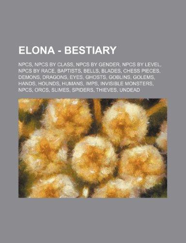 9781234826253: Elona - Bestiary: Npcs, Npcs by Class, Npcs by Gender, Npcs by Level, Npcs by Race, Baptists, Bells, Blades, Chess Pieces, Demons, Drago