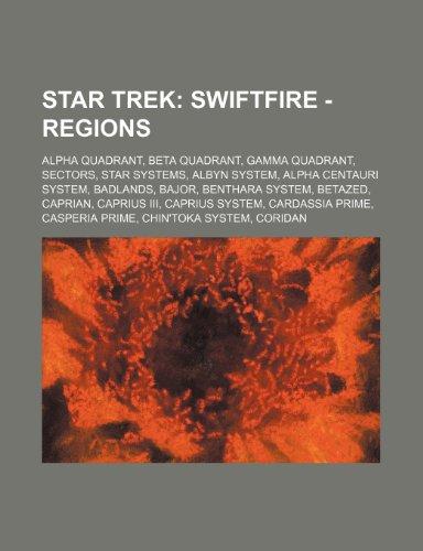 9781234826871: Star Trek: Swiftfire - Regions: Alpha Quadrant, Beta Quadrant, Gamma Quadrant, Sectors, Star systems, Albyn system, Alpha Centauri system, Badlands, ... system, Cardassia Prime, Casperia Prime, Ch