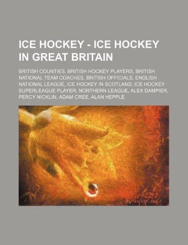 9781234829599: Ice Hockey - Ice Hockey in Great Britain: British Counties, British Hockey Players, British National Team Coaches, British Officials, English National