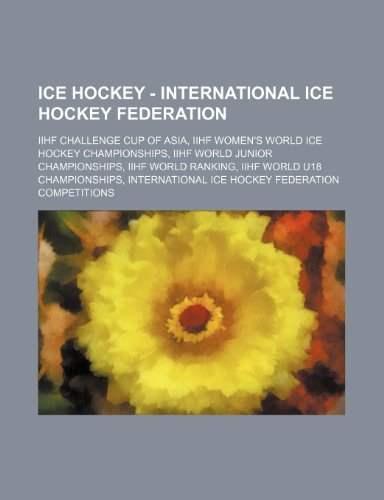 9781234829803: Ice Hockey - International Ice Hockey Federation: Iihf Challenge Cup of Asia, Iihf Women's World Ice Hockey Championships, Iihf World Junior Champions