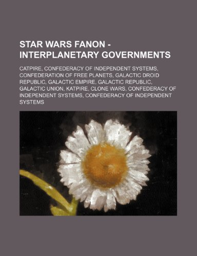 9781234832858: Star Wars Fanon - Interplanetary Governments: Catpire, Confederacy of Independent Systems, Confederation of Free Planets, Galactic Droid Republic, Gal