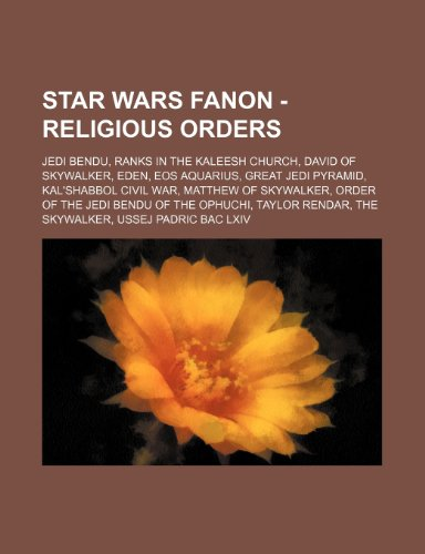 9781234833268: Star Wars Fanon - Religious Orders: Jedi Bendu, Ranks in the Kaleesh Church, David of Skywalker, Eden, EOS Aquarius, Great Jedi Pyramid, Kal'shabbol C
