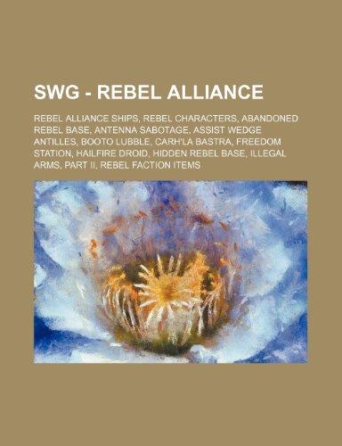 9781234836887: SWG - Rebel Alliance: Rebel Alliance ships, Rebel characters, Abandoned Rebel Base, Antenna sabotage, Assist Wedge Antilles, Booto Lubble, Carh'la ... Arms, Part II, Rebel faction items, Rebe
