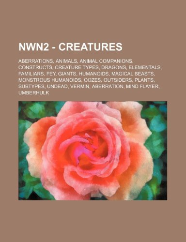 9781234838072: Nwn2 - Creatures: Aberrations, Animals, Animal Companions, Constructs, Creature Types, Dragons, Elementals, Familiars, Fey, Giants, Huma