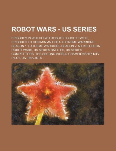 9781234838188: Robot Wars - Us Series: Episodes in Which Two Robots Fought Twice, Episodes to Contain an Oota, Extreme Warriors Season 1, Extreme Warriors Se