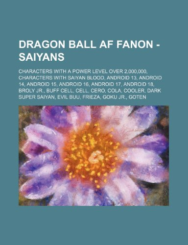 9781234846534: Dragon Ball AF Fanon - Saiyans: Characters with a Power Level Over 2,000,000, Characters with Saiyan Blood, Android 13, Android 14, Android 15, Androi