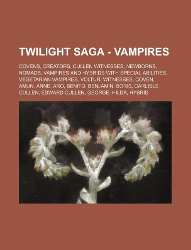 9781234847302: Twilight Saga - Vampires: Covens, Creators, Cullen Witnesses, Newborns, Nomads, Vampires and Hybrids with Special Abilities, Vegetarian Vampires