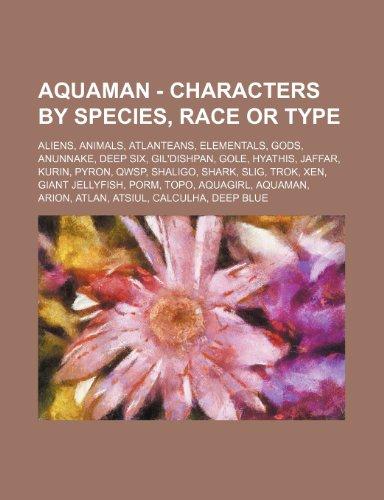 9781234848606: Aquaman - Characters by Species, Race or Type: Aliens, Animals, Atlanteans, Elementals, Gods, Anunnake, Deep Six, Gil'dishpan, Gole, Hyathis, Jaffar,