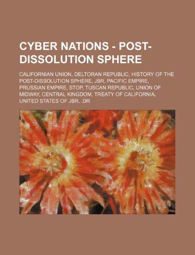 9781234849788: Cyber Nations - Post-Dissolution Sphere: Californian Union, Deltoran Republic, History of the Post-Dissolution Sphere, JBR, Pacific Empire, Prussian ... Treaty of California, United States of JB