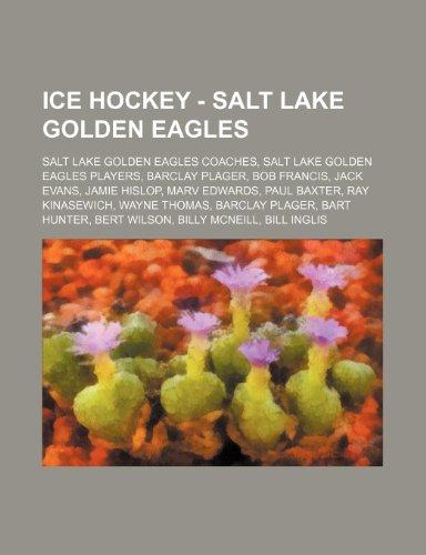 9781234851231: Ice Hockey - Salt Lake Golden Eagles: Salt Lake Golden Eagles Coaches, Salt Lake Golden Eagles Players, Barclay Plager, Bob Francis, Jack Evans, Jamie