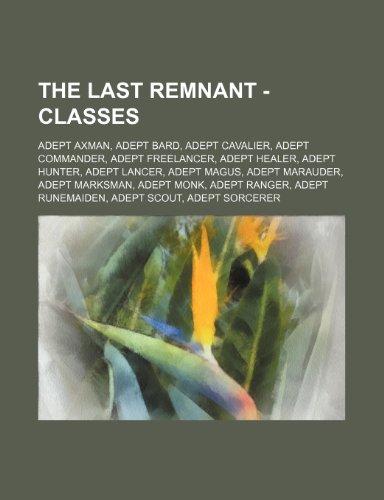 9781234851828: The Last Remnant - Classes: Adept Axman, Adept Bard, Adept Cavalier, Adept Commander, Adept Freelancer, Adept Healer, Adept Hunter, Adept Lancer,