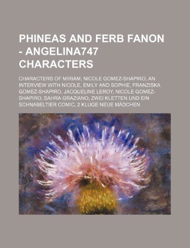 9781234852290: Phineas and Ferb Fanon - Angelina747 Characters: Characters of Miriam, Nicole Gomez-Shapiro, an Interview with Nicole, Emily and Sophie, Franziska Gom