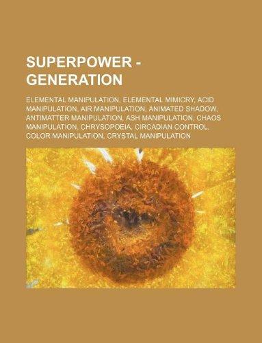 9781234852443: Superpower - Generation: Elemental Manipulation, Elemental Mimicry, Acid Manipulation, Air Manipulation, Animated Shadow, Antimatter Manipulati