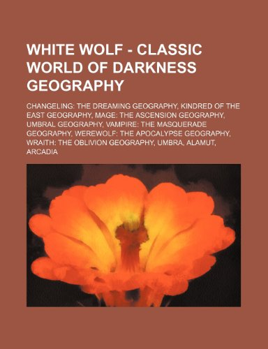 9781234854232: White Wolf - Classic World of Darkness Geography: Changeling: The Dreaming Geography, Kindred of the East Geography, Mage: The Ascension Geography, Um