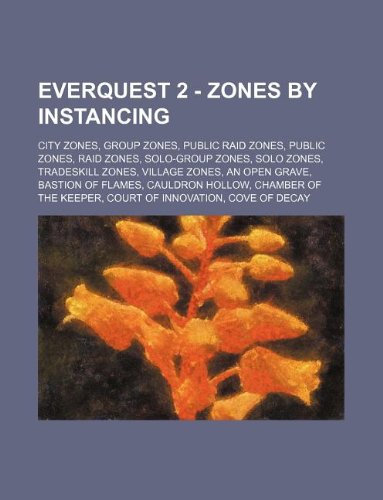 9781234854560: Everquest 2 - Zones by Instancing: City Zones, Group Zones, Public Raid Zones, Public Zones, Raid Zones, Solo-Group Zones, Solo Zones, Tradeskill Zone