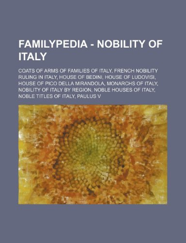 9781234856632: Familypedia - Nobility of Italy: Coats of Arms of Families of Italy, French Nobility Ruling in Italy, House of Bedini, House of Ludovisi, House of Pic