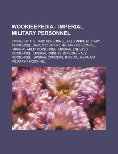 9781234858292: Wookieepedia - Imperial Military Personnel: Empire of the Hand Personnel, Fel Empire Military Personnel, Galactic Empire Military Personnel, Imperial