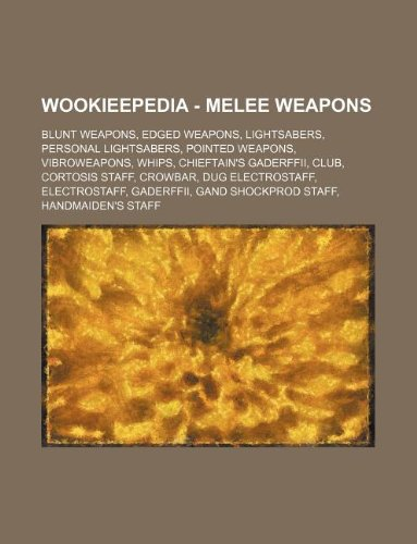 9781234858636: Wookieepedia - Melee Weapons: Blunt Weapons, Edged Weapons, Lightsabers, Personal Lightsabers, Pointed Weapons, Vibroweapons, Whips, Chieftain's Gad